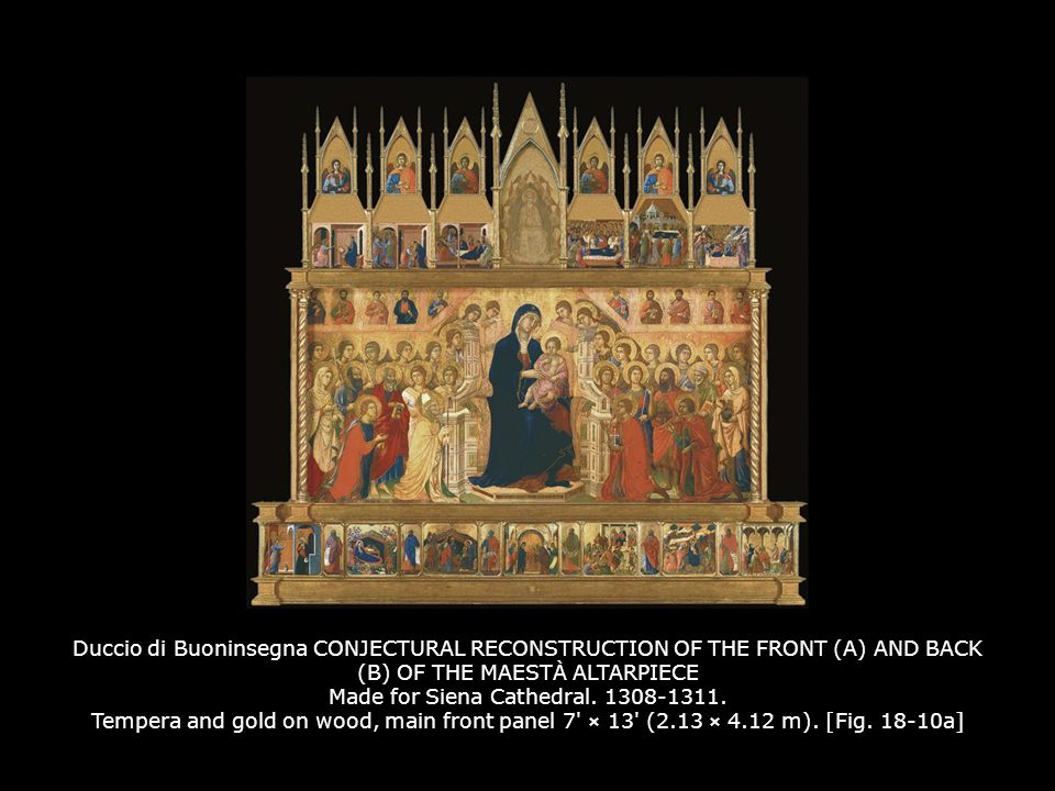 Duccio di Buoninsegna CONJECTURAL RECONSTRUCTION OF THE FRONT (A) AND BACK (B) OF THE MAESTÀ ALTARPIECE Made for Siena Cathedral. 1308-1311. Tempera and gold on wood, main front panel 7 × 13 (2.13 × 4.12 m). [Fig. 18-10a]